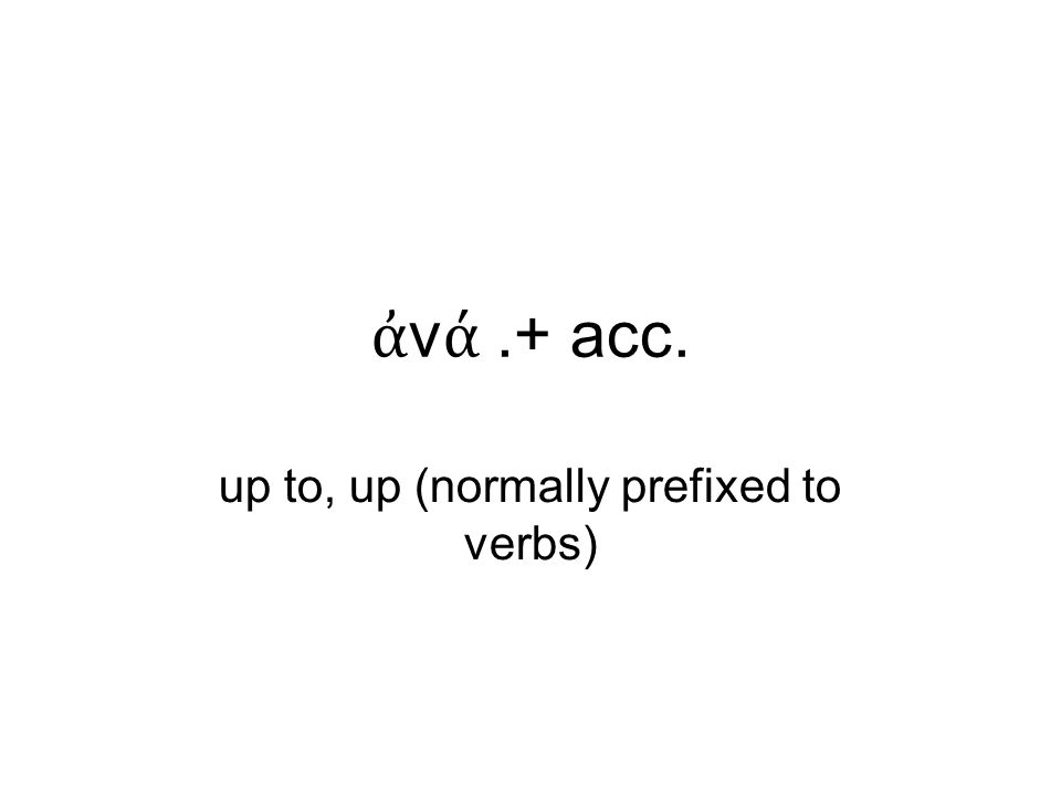 ἀ ν ά.+ acc. up to, up (normally prefixed to verbs)‏