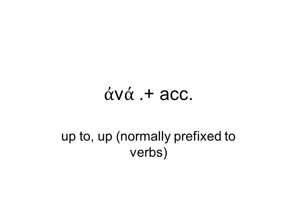 ἀ ν ά.+ acc. up to, up (normally prefixed to verbs)