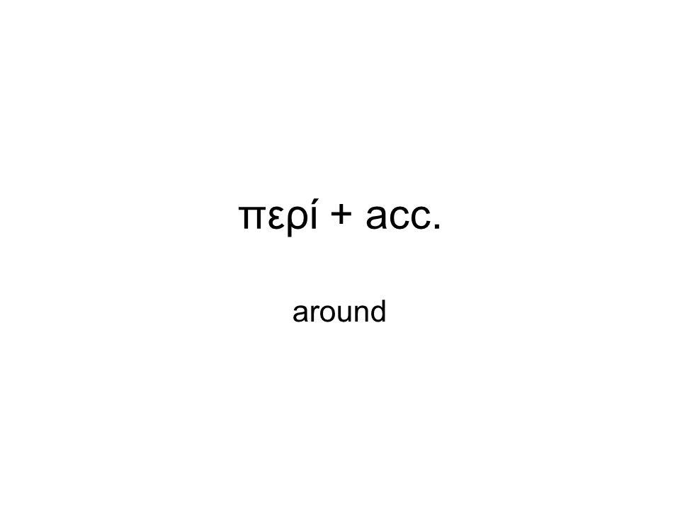περί + acc. around
