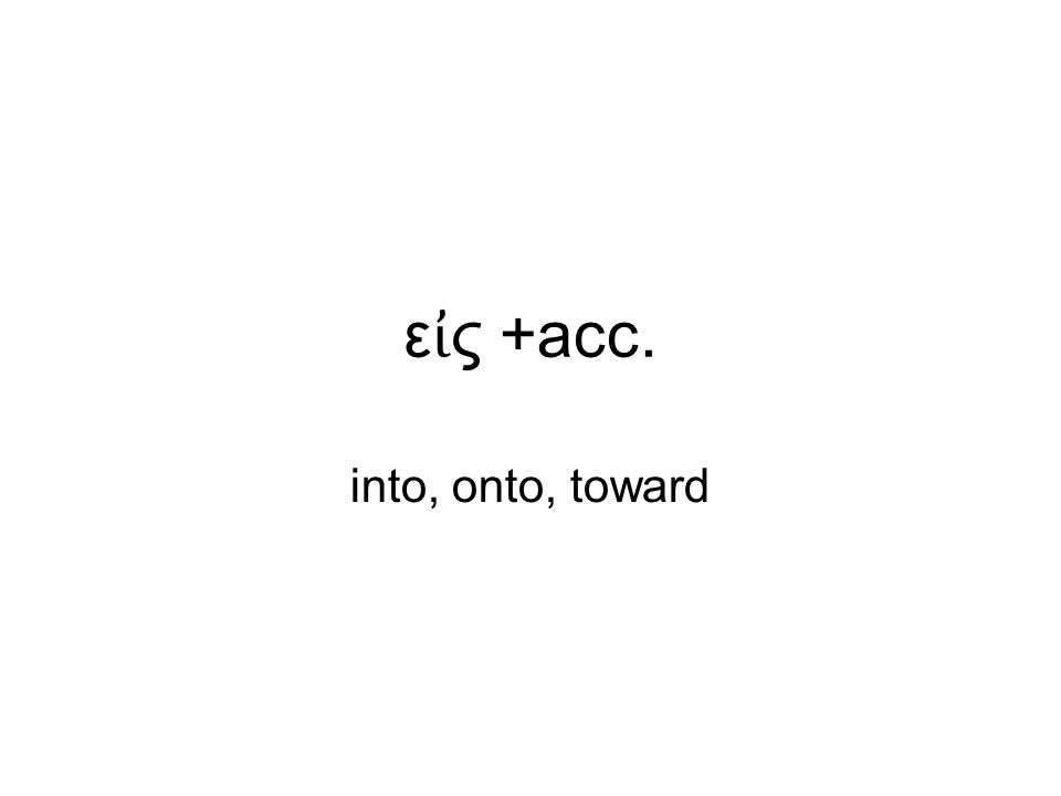 ε ἰ ς +acc. into, onto, toward