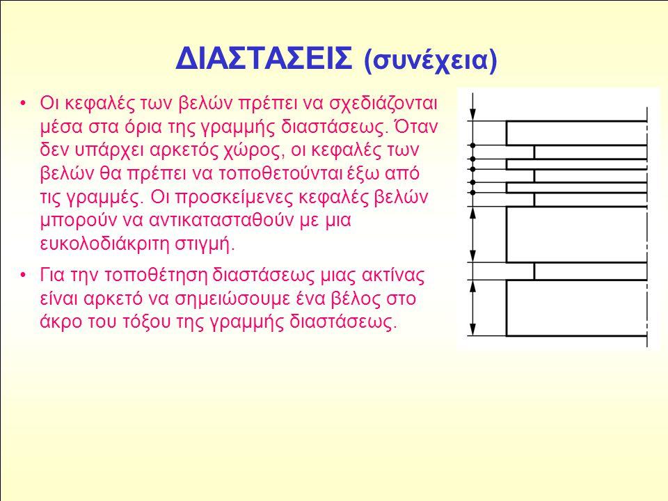 ΔΙΑΣΤΑΣΕΙΣ (συνέχεια) •Οι κεφαλές των βελών πρέπει να σχεδιάζονται μέσα στα όρια της γραμμής διαστάσεως. Όταν δεν υπάρχει αρκετός χώρος, οι κεφαλές τω