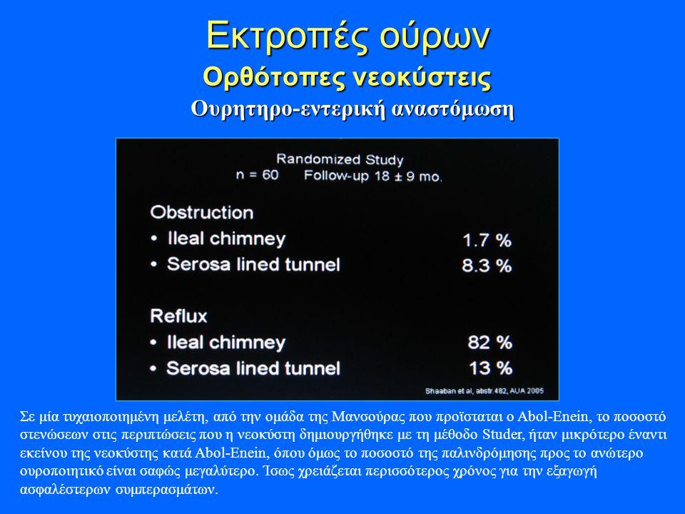 Εκτροπές ούρων Ορθότοπες νεοκύστεις Εκτροπές ούρων Ορθότοπες νεοκύστεις Ουρητηρο-εντερική αναστόμωση Σε μία τυχαιοποιημένη μελέτη, από την ομάδα της Μανσούρας που προϊσταται ο Abol-Enein, το ποσοστό στενώσεων στις περιπτώσεις που η νεοκύστη δημιουργήθηκε με τη μέθοδο Studer, ήταν μικρότερο έναντι εκείνου της νεοκύστης κατά Abol-Enein, όπου όμως το ποσοστό της παλινδρόμησης προς το ανώτερο ουροποιητικό είναι σαφώς μεγαλύτερο.