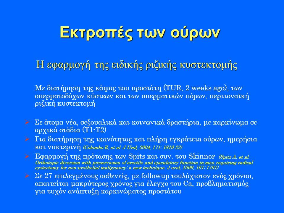 Εκτροπές των ούρων Με διατήρηση της κάψας του προστάτη (TUR, 2 weeks ago), των σπερματοδόχων κύστεων και των σπερματικών πόρων, περιτοναϊκή ριζική κυστεκτομή  Σε άτομα νέα, σεξουαλικά και κοινωνικά δραστήρια, με καρκίνωμα σε αρχικά στάδια (Τ1-Τ2)  Για διατήρηση της ικανότητας και πλήρη εγκράτεια ούρων, ημερήσια και νυκτερινή (Colombo R, et al.