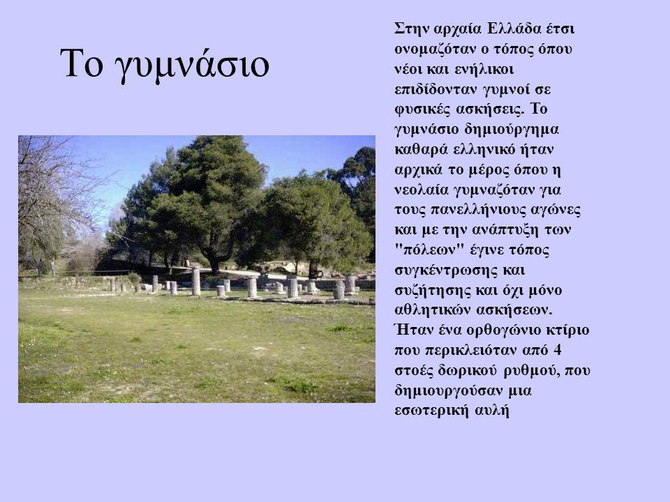 Το γυμνάσιο Στην αρχαία Ελλάδα έτσι ονομαζόταν ο τόπος όπου νέοι και ενήλικοι επιδίδονταν γυμνοί σε φυσικές ασκήσεις. Το γυμνάσιο δημιούργημα καθαρά ε