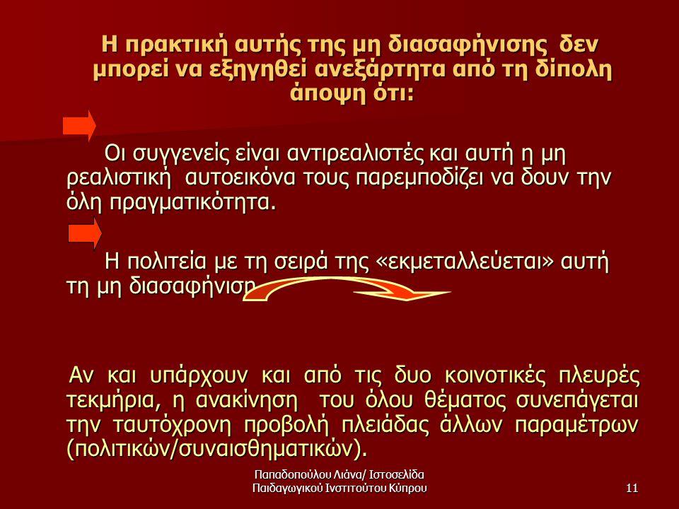 Παπαδοπούλου Λιάνα/ Ιστοσελίδα Παιδαγωγικού Ινστιτούτου Κύπρου11 Η πρακτική αυτής της μη διασαφήνισης δεν μπορεί να εξηγηθεί ανεξάρτητα από τη δίπολη άποψη ότι: Η πρακτική αυτής της μη διασαφήνισης δεν μπορεί να εξηγηθεί ανεξάρτητα από τη δίπολη άποψη ότι: Οι συγγενείς είναι αντιρεαλιστές και αυτή η μη ρεαλιστική αυτοεικόνα τους παρεμποδίζει να δουν την όλη πραγματικότητα.