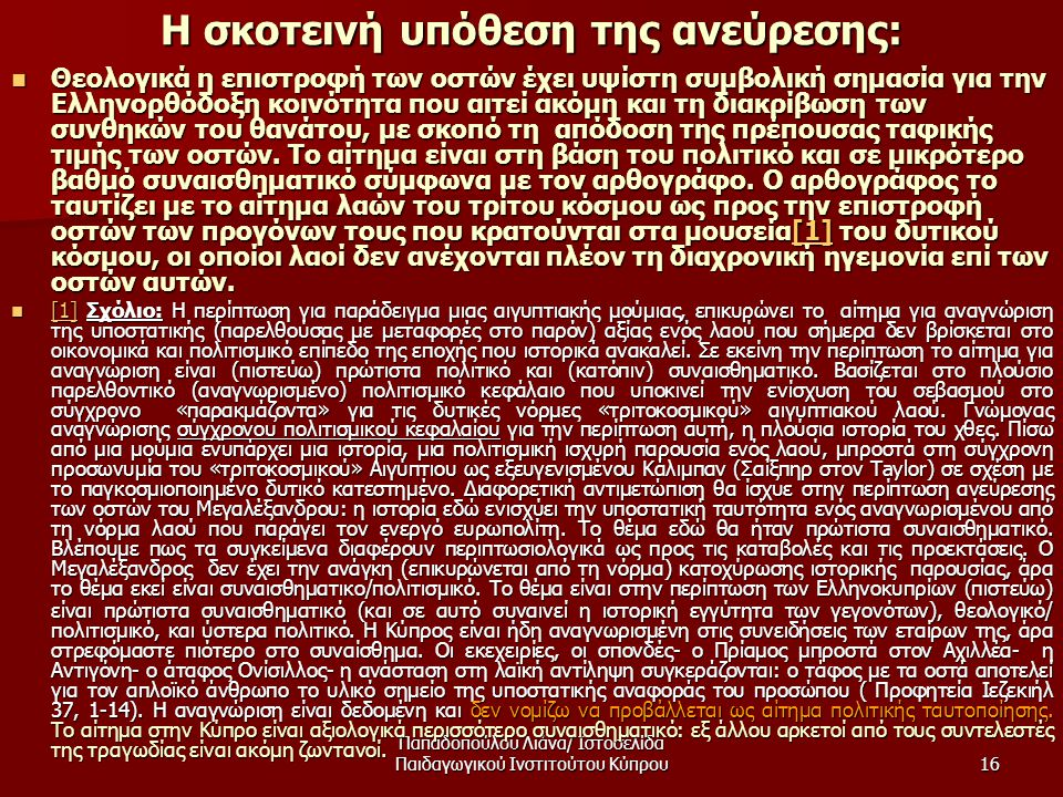 Παπαδοπούλου Λιάνα/ Ιστοσελίδα Παιδαγωγικού Ινστιτούτου Κύπρου16 Η σκοτεινή υπόθεση της ανεύρεσης:  Θεολογικά η επιστροφή των οστών έχει υψίστη συμβολική σημασία για την Ελληνορθόδοξη κοινότητα που αιτεί ακόμη και τη διακρίβωση των συνθηκών του θανάτου, με σκοπό τη απόδοση της πρέπουσας ταφικής τιμής των οστών.