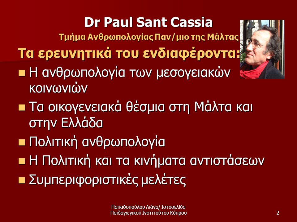 Παπαδοπούλου Λιάνα/ Ιστοσελίδα Παιδαγωγικού Ινστιτούτου Κύπρου2 Dr Paul Sant Cassia Τμήμα Ανθρωπολογίας Παν/μιο της Μάλτας Τα ερευνητικά του ενδιαφέροντα:  Η ανθρωπολογία των μεσογειακών κοινωνιών  Τα οικογενειακά θέσμια στη Μάλτα και στην Ελλάδα  Πολιτική ανθρωπολογία  Η Πολιτική και τα κινήματα αντιστάσεων  Συμπεριφοριστικές μελέτες