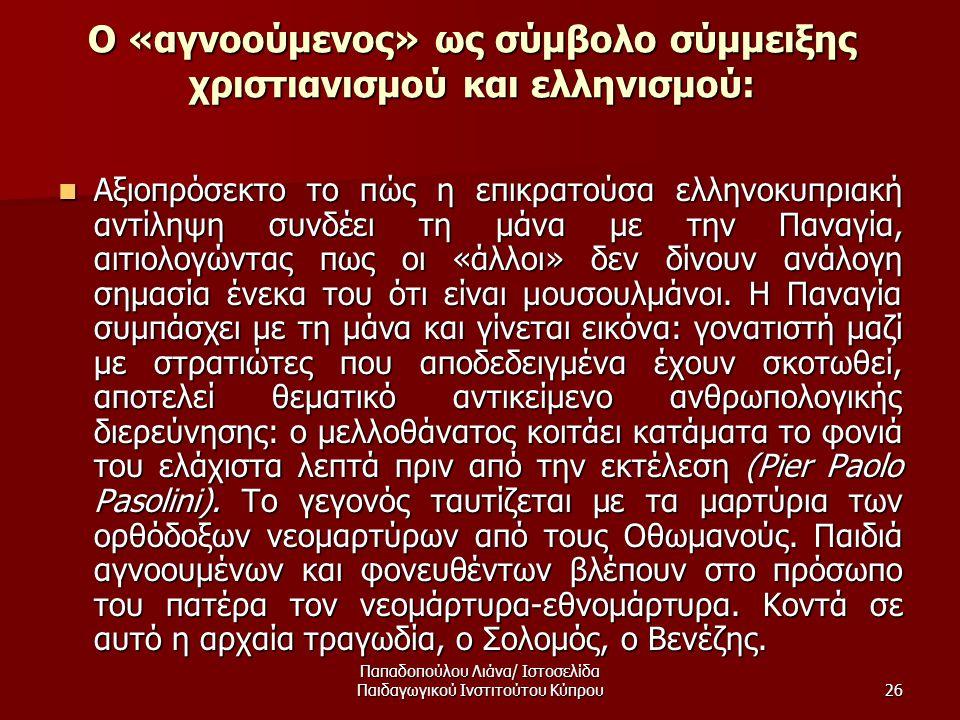 Παπαδοπούλου Λιάνα/ Ιστοσελίδα Παιδαγωγικού Ινστιτούτου Κύπρου26 Ο «αγνοούμενος» ως σύμβολο σύμμειξης χριστιανισμού και ελληνισμού:  Αξιοπρόσεκτο το πώς η επικρατούσα ελληνοκυπριακή αντίληψη συνδέει τη μάνα με την Παναγία, αιτιολογώντας πως οι «άλλοι» δεν δίνουν ανάλογη σημασία ένεκα του ότι είναι μουσουλμάνοι.