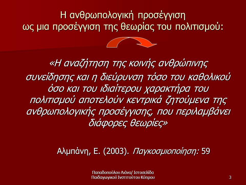 Παπαδοπούλου Λιάνα/ Ιστοσελίδα Παιδαγωγικού Ινστιτούτου Κύπρου3 Η ανθρωπολογική προσέγγιση ως μια προσέγγιση της θεωρίας του πολιτισμού: «Η αναζήτηση της κοινής ανθρώπινης «Η αναζήτηση της κοινής ανθρώπινης συνείδησης και η διεύρυνση τόσο του καθολικού όσο και του ιδιαίτερου χαρακτήρα του πολιτισμού αποτελούν κεντρικά ζητούμενα της ανθρωπολογικής προσέγγισης, που περιλαμβάνει διάφορες θεωρίες» συνείδησης και η διεύρυνση τόσο του καθολικού όσο και του ιδιαίτερου χαρακτήρα του πολιτισμού αποτελούν κεντρικά ζητούμενα της ανθρωπολογικής προσέγγισης, που περιλαμβάνει διάφορες θεωρίες» Αλμπάνη, Ε.