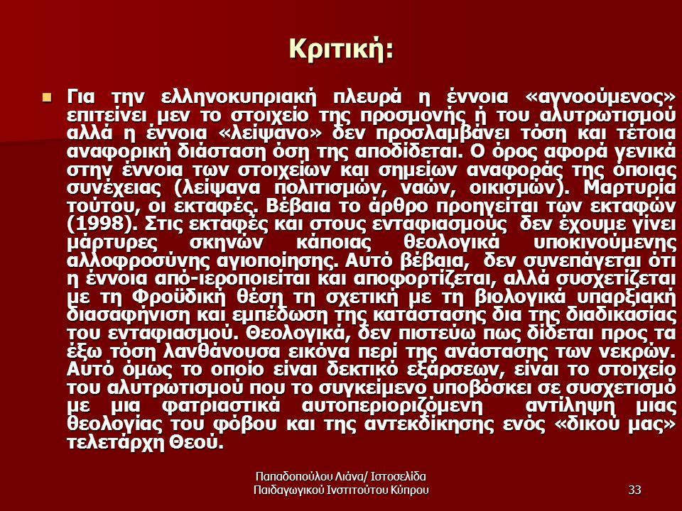Παπαδοπούλου Λιάνα/ Ιστοσελίδα Παιδαγωγικού Ινστιτούτου Κύπρου33 Κριτική:  Για την ελληνοκυπριακή πλευρά η έννοια «αγνοούμενος» επιτείνει μεν το στοιχείο της προσμονής ή του αλυτρωτισμού αλλά η έννοια «λείψανο» δεν προσλαμβάνει τόση και τέτοια αναφορική διάσταση όση της αποδίδεται.