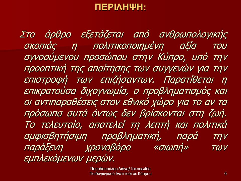Παπαδοπούλου Λιάνα/ Ιστοσελίδα Παιδαγωγικού Ινστιτούτου Κύπρου6ΠΕΡΙΛΗΨΗ: Στο άρθρο εξετάζεται από ανθρωπολογικής σκοπιάς η πολιτικοποιημένη αξία του αγνοούμενου προσώπου στην Κύπρο, υπό την προοπτική της απαίτησης των συγγενών για την επιστροφή των επιζήσαντων.