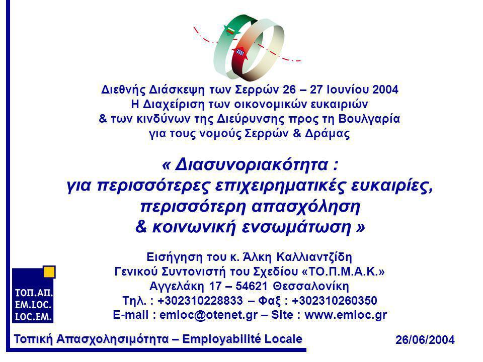 Τοπική Απασχολησιμότητα – Employabilité Locale Διεθνής Διάσκεψη των Σερρών 26 – 27 Ιουνίου 2004 Η Διαχείριση των οικονομικών ευκαιριών & των κινδύνων της Διεύρυνσης προς τη Βουλγαρία για τους νομούς Σερρών & Δράμας « Διασυνοριακότητα : για περισσότερες επιχειρηματικές ευκαιρίες, περισσότερη απασχόληση & κοινωνική ενσωμάτωση » Εισήγηση του κ.
