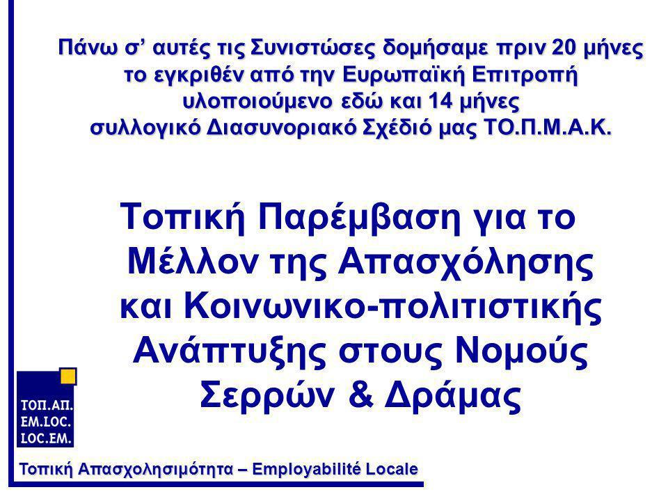 Τοπική Απασχολησιμότητα – Employabilité Locale Πάνω σ' αυτές τις Συνιστώσες δομήσαμε πριν 20 μήνες το εγκριθέν από την Ευρωπαϊκή Επιτροπή υλοποιούμενο εδώ και 14 μήνες συλλογικό Διασυνοριακό Σχέδιό μας ΤΟ.Π.Μ.Α.Κ.