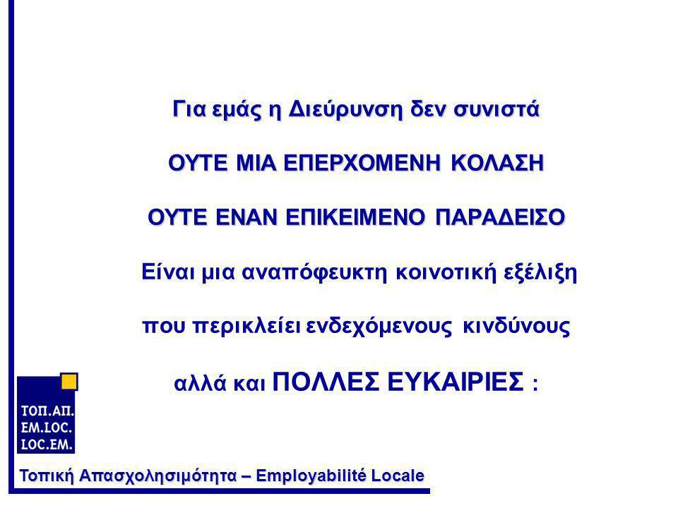 Τοπική Απασχολησιμότητα – Employabilité Locale Για εμάς η Διεύρυνση δεν συνιστά ΟΥΤΕ ΜΙΑ ΕΠΕΡΧΟΜΕΝΗ ΚΟΛΑΣΗ ΟΥΤΕ ΕΝΑΝ ΕΠΙΚΕΙΜΕΝΟ ΠΑΡΑΔΕΙΣΟ Για εμάς η Διεύρυνση δεν συνιστά ΟΥΤΕ ΜΙΑ ΕΠΕΡΧΟΜΕΝΗ ΚΟΛΑΣΗ ΟΥΤΕ ΕΝΑΝ ΕΠΙΚΕΙΜΕΝΟ ΠΑΡΑΔΕΙΣΟ Είναι μια αναπόφευκτη κοινοτική εξέλιξη που περικλείει ενδεχόμενους κινδύνους αλλά και ΠΟΛΛΕΣ ΕΥΚΑΙΡΙΕΣ :