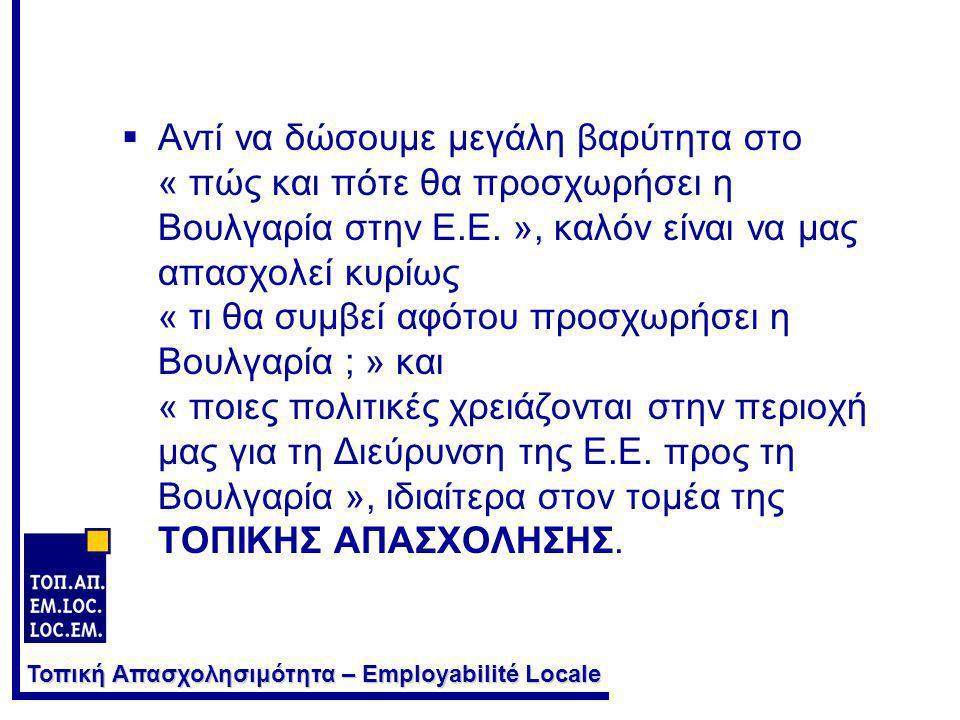 Τοπική Απασχολησιμότητα – Employabilité Locale  Αντί να δώσουμε μεγάλη βαρύτητα στο « πώς και πότε θα προσχωρήσει η Βουλγαρία στην Ε.Ε. », καλόν είνα