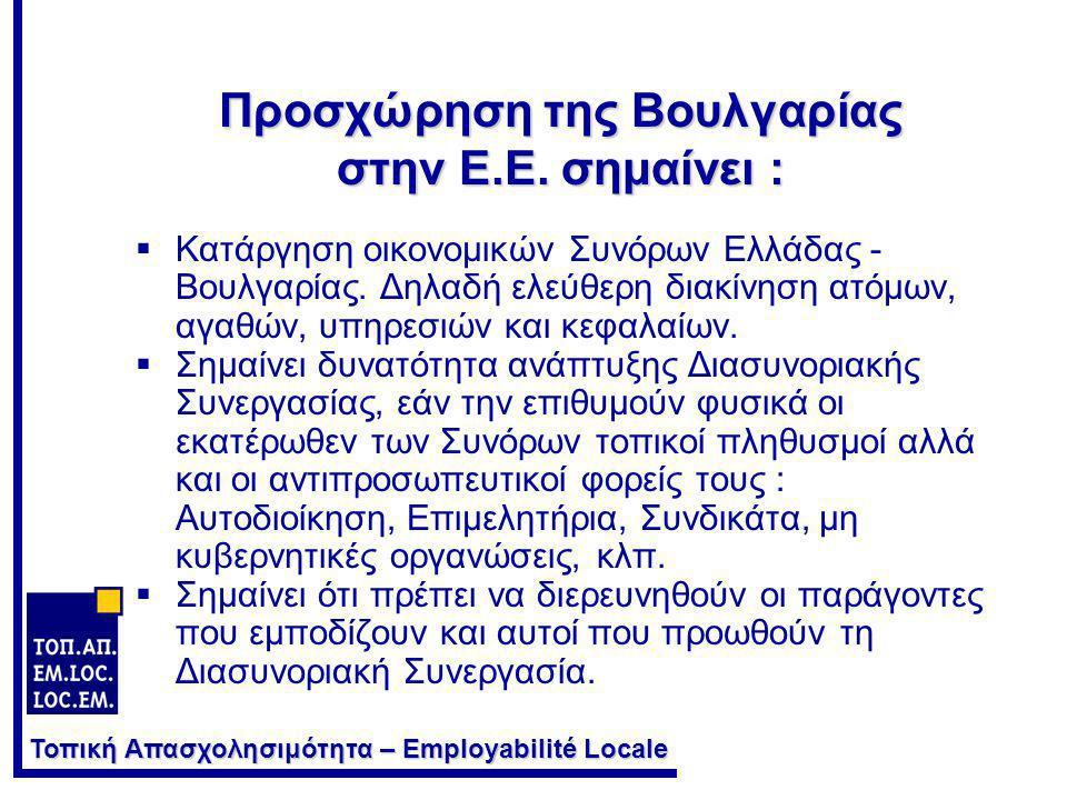 Τοπική Απασχολησιμότητα – Employabilité Locale Προσχώρηση της Βουλγαρίας στην Ε.Ε. σημαίνει :  Κατάργηση οικονομικών Συνόρων Ελλάδας - Βουλγαρίας. Δη