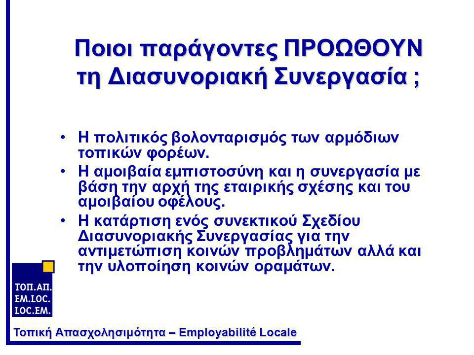 Τοπική Απασχολησιμότητα – Employabilité Locale Ποιοι παράγοντες ΠΡΟΩΘΟΥΝ τη Διασυνοριακή Συνεργασία ; •Η πολιτικός βολονταρισμός των αρμόδιων τοπικών φορέων.
