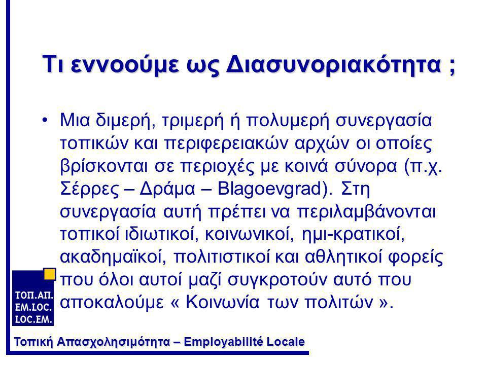 Τοπική Απασχολησιμότητα – Employabilité Locale Σε τι συμβάλλει η Διασυνοριακή Συνεργασία ; •Για την Ευρωπαϊκή Ένωση : στη μεγαλύτερη ολοκλήρωση και στον περιορισμό του οικονομικού & κοινωνικού κατακερματισμού τον οποίο συνεπάγονται τα εθνικά σύνορα.