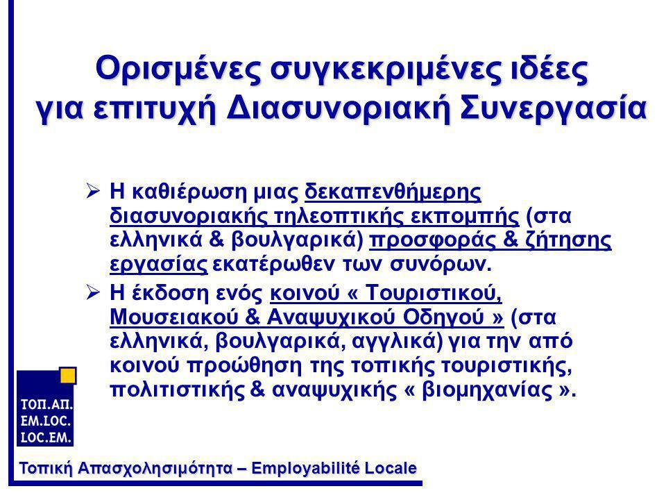 Τοπική Απασχολησιμότητα – Employabilité Locale Ορισμένες συγκεκριμένες ιδέες για επιτυχή Διασυνοριακή Συνεργασία  Η καθιέρωση μιας δεκαπενθήμερης διασυνοριακής τηλεοπτικής εκπομπής (στα ελληνικά & βουλγαρικά) προσφοράς & ζήτησης εργασίας εκατέρωθεν των συνόρων.