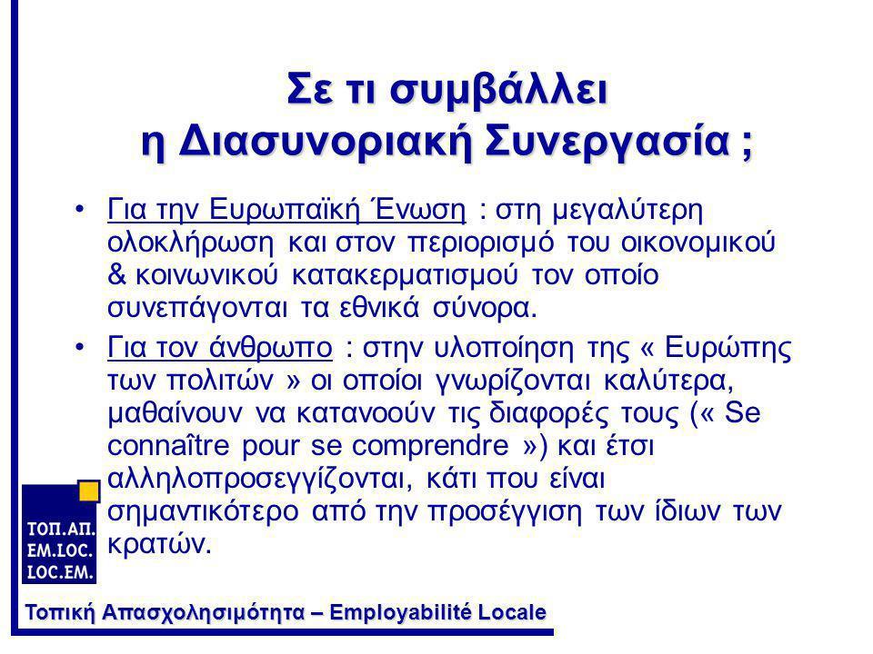 Τοπική Απασχολησιμότητα – Employabilité Locale Πότε διασφαλίζεται μια παραγωγική Διασυνοριακή Συνεργασία ; Όταν όλοι οι ενδιαφερόμενοι εκατέρωθεν των Συνόρων ωφελούνται, από άποψη •Σύγχρονων υποδομών •Νέων τεχνολογιών & νέας τεχνογνωσίας •Οικονομική •Απασχόλησης •Κοινωνική •Πολιτιστική •Διοικητική