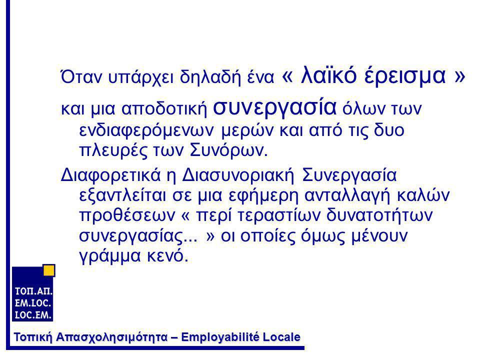 Τοπική Απασχολησιμότητα – Employabilité Locale Ποιος πρέπει να είναι ο ουσιαστικός στόχος της Διασυνοριακής Συνεργασίας ; •Η ολοκλήρωση μιας διασυνοριακής ζώνης για να καταστεί μια ευδιάκριτη και επώνυμη « Ευρωπεριοχή ».