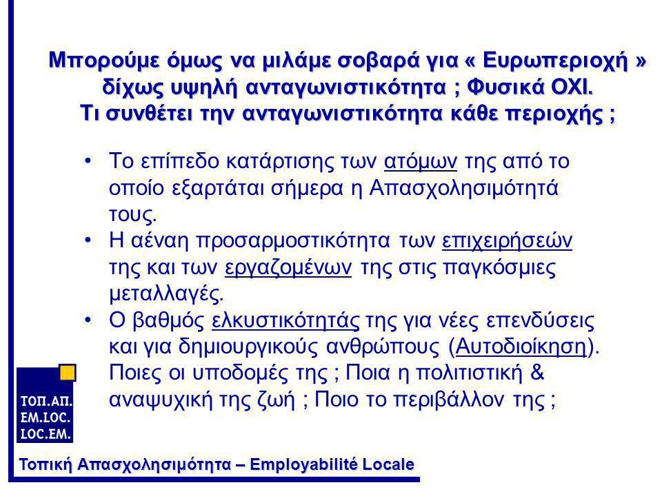 Τοπική Απασχολησιμότητα – Employabilité Locale Μπορούμε όμως να μιλάμε σοβαρά για « Ευρωπεριοχή » δίχως υψηλή ανταγωνιστικότητα ; Φυσικά ΟΧΙ. Τι συνθέ