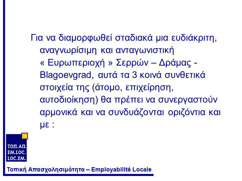 Τοπική Απασχολησιμότητα – Employabilité Locale Για να διαμορφωθεί σταδιακά μια ευδιάκριτη, αναγνωρίσιμη και ανταγωνιστική « Ευρωπεριοχή » Σερρών – Δράμας - Blagoevgrad, αυτά τα 3 κοινά συνθετικά στοιχεία της (άτομο, επιχείρηση, αυτοδιοίκηση) θα πρέπει να συνεργαστούν αρμονικά και να συνδυάζονται οριζόντια και με :