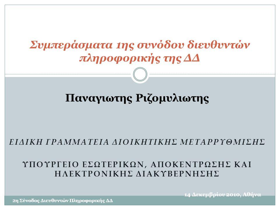 ΕΙΔΙΚΗ ΓΡΑΜΜΑΤΕΙΑ ΔΙΟΙΚΗΤΙΚΗΣ ΜΕΤΑΡΡΥΘΜΙΣΗΣ ΥΠΟΥΡΓΕΙΟ ΕΣΩΤΕΡΙΚΩΝ, ΑΠΟΚΕΝΤΡΩΣΗΣ ΚΑΙ ΗΛΕΚΤΡΟΝΙΚΗΣ ΔΙΑΚΥΒΕΡΝΗΣΗΣ 14 Δεκεμβρίου 2010, Αθήνα 2η Σύνοδος Διευθυντών Πληροφορικής ΔΔ Συμπεράσματα 1ης συνόδου διευθυντών πληροφορικής της ΔΔ Παναγιωτης Ριζομυλιωτης