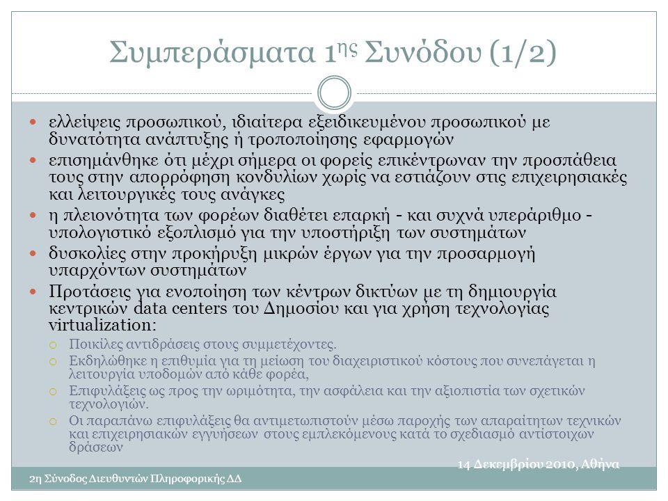 Συμπεράσματα 1 ης Συνόδου (1/2) 14 Δεκεμβρίου 2010, Αθήνα 2η Σύνοδος Διευθυντών Πληροφορικής ΔΔ  ελλείψεις προσωπικού, ιδιαίτερα εξειδικευμένου προσωπικού με δυνατότητα ανάπτυξης ή τροποποίησης εφαρμογών  επισημάνθηκε ότι μέχρι σήμερα οι φορείς επικέντρωναν την προσπάθεια τους στην απορρόφηση κονδυλίων χωρίς να εστιάζουν στις επιχειρησιακές και λειτουργικές τους ανάγκες  η πλειονότητα των φορέων διαθέτει επαρκή - και συχνά υπεράριθμο - υπολογιστικό εξοπλισμό για την υποστήριξη των συστημάτων  δυσκολίες στην προκήρυξη μικρών έργων για την προσαρμογή υπαρχόντων συστημάτων  Προτάσεις για ενοποίηση των κέντρων δικτύων με τη δημιουργία κεντρικών data centers του Δημοσίου και για χρήση τεχνολογίας virtualization:  Ποικίλες αντιδράσεις στους συμμετέχοντες.
