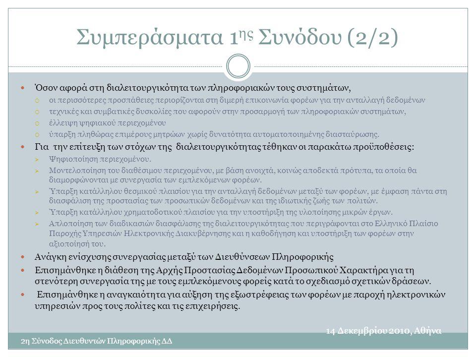 Συμπεράσματα 1 ης Συνόδου (2/2) 14 Δεκεμβρίου 2010, Αθήνα 2η Σύνοδος Διευθυντών Πληροφορικής ΔΔ  Όσον αφορά στη διαλειτουργικότητα των πληροφοριακών τους συστημάτων,  οι περισσότερες προσπάθειες περιορίζονται στη διμερή επικοινωνία φορέων για την ανταλλαγή δεδομένων  τεχνικές και συμβατικές δυσκολίες που αφορούν στην προσαρμογή των πληροφοριακών συστημάτων,  έλλειψη ψηφιακού περιεχομένου  ύπαρξη πληθώρας επιμέρους μητρώων χωρίς δυνατότητα αυτοματοποιημένης διασταύρωσης.