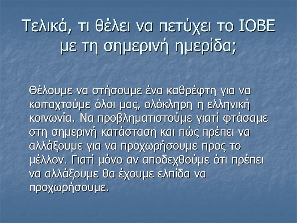 Τελικά, τι θέλει να πετύχει το ΙΟΒΕ με τη σημερινή ημερίδα; Θέλουμε να στήσουμε ένα καθρέφτη για να κοιταχτούμε όλοι μας, ολόκληρη η ελληνική κοινωνία