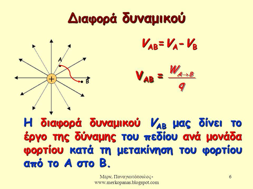 Μερκ. Παναγιωτόπουλος - www.merkopanas.blogspot.com 6 Διαφορά δυναμικού + Α Β V ΑΒ =V A -V B V AB = Η διαφορά δυναμικού V AB μας δίνει το έργο της δύν
