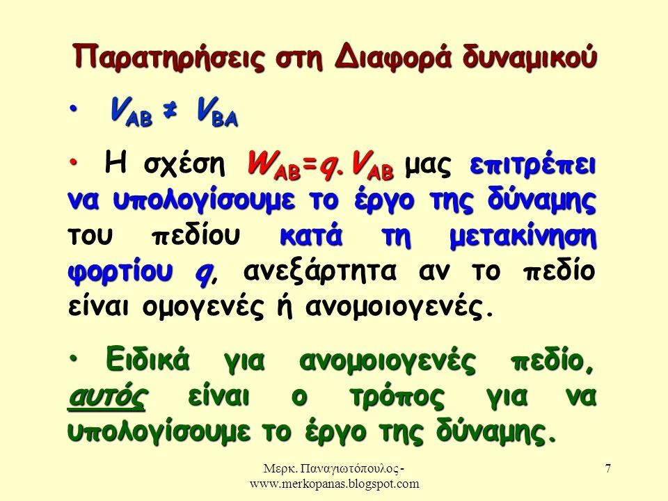 Μερκ. Παναγιωτόπουλος - www.merkopanas.blogspot.com 7 Παρατηρήσεις στη Διαφορά δυναμικού • V AB ≠ V BA • W AB =q.V AB επιτρέπει να υπολογίσουμε το έργ