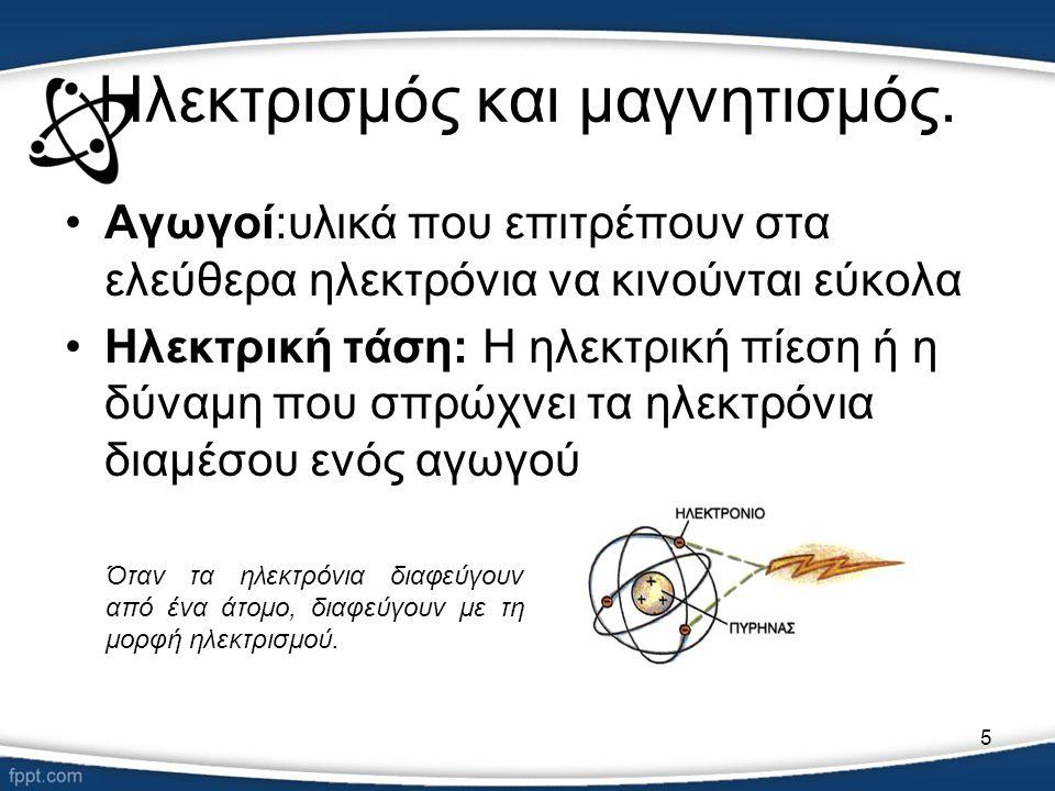 5 Ηλεκτρισμός και μαγνητισμός. •Αγωγοί:υλικά που επιτρέπουν στα ελεύθερα ηλεκτρόνια να κινούνται εύκολα •Ηλεκτρική τάση: Η ηλεκτρική πίεση ή η δύναμη