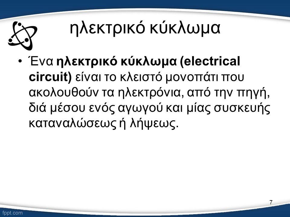 7 ηλεκτρικό κύκλωμα •Ένα ηλεκτρικό κύκλωμα (electrical circuit) είναι το κλειστό μονοπάτι που ακολουθούν τα ηλεκτρόνια, από την πηγή, διά μέσου ενός α