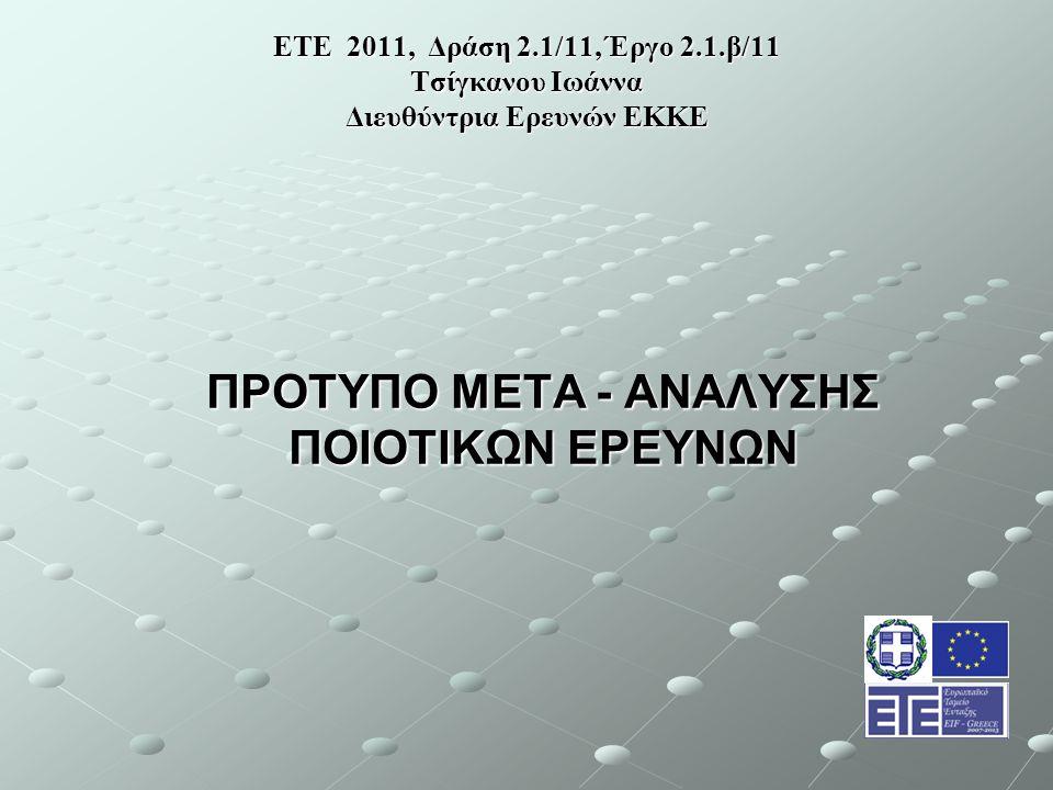 ΕΤΕ 2011, Δράση 2.1/11, Έργο 2.1.β/11 Τσίγκανου Ιωάννα Διευθύντρια Ερευνών ΕΚΚΕ ΠΡΟΤΥΠΟ ΜΕΤΑ - ΑΝΑΛΥΣΗΣ ΠΟΙΟΤΙΚΩΝ ΕΡΕΥΝΩΝ