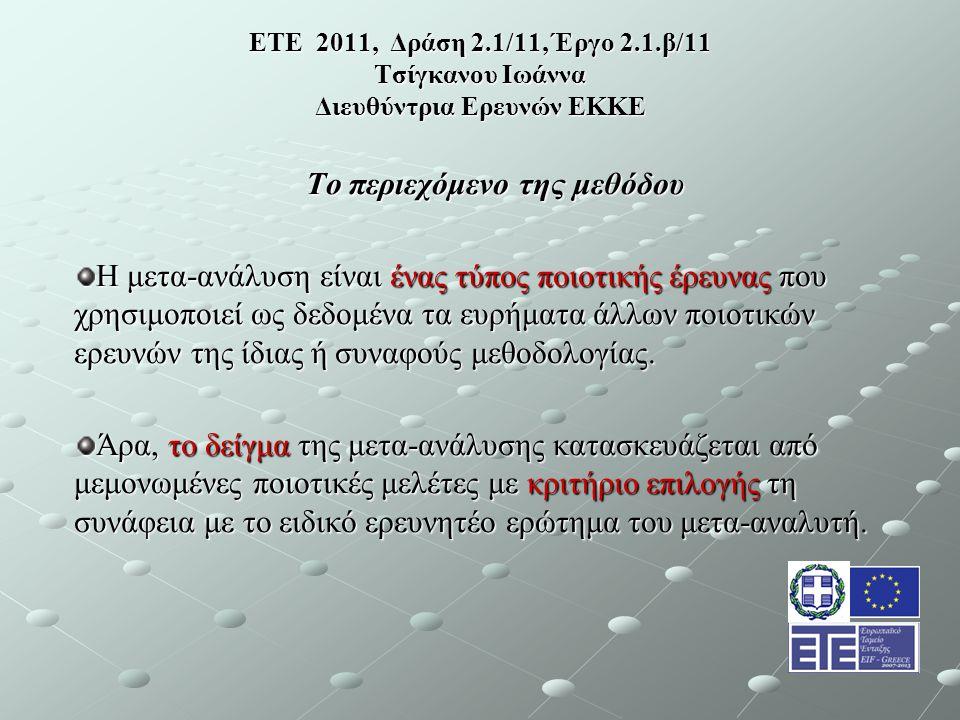 ΕΤΕ 2011, Δράση 2.1/11, Έργο 2.1.β/11 Τσίγκανου Ιωάννα Διευθύντρια Ερευνών ΕΚΚΕ Το περιεχόμενο της μεθόδου Η μετα-ανάλυση είναι ένας τύπος ποιοτικής έρευνας που χρησιμοποιεί ως δεδομένα τα ευρήματα άλλων ποιοτικών ερευνών της ίδιας ή συναφούς μεθοδολογίας.