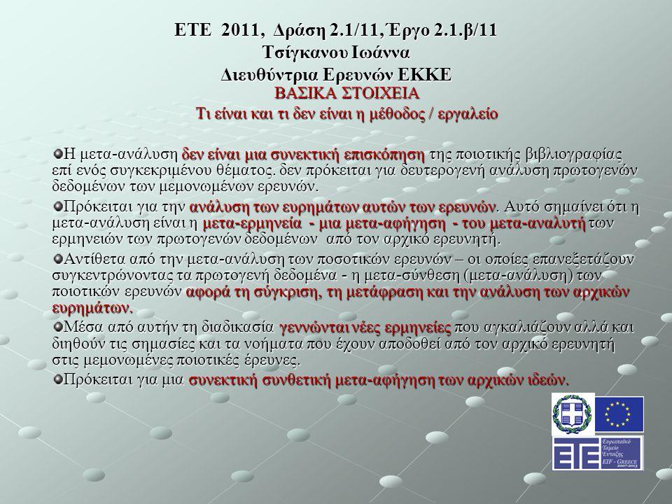 ΕΤΕ 2011, Δράση 2.1/11, Έργο 2.1.β/11 Τσίγκανου Ιωάννα Διευθύντρια Ερευνών ΕΚΚΕ ΒΑΣΙΚΑ ΣΤΟΙΧΕΙΑ Τι είναι και τι δεν είναι η μέθοδος / εργαλείο Η μετα-ανάλυση δεν είναι μια συνεκτική επισκόπηση της ποιοτικής βιβλιογραφίας επί ενός συγκεκριμένου θέματος.