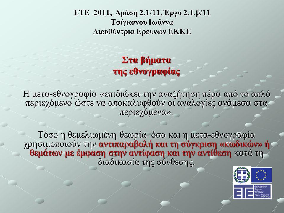 ΕΤΕ 2011, Δράση 2.1/11, Έργο 2.1.β/11 Τσίγκανου Ιωάννα Διευθύντρια Ερευνών ΕΚΚΕ Στα βήματα της εθνογραφίας Η μετα-εθνογραφία «επιδιώκει την αναζήτηση πέρα από το απλό περιεχόμενο ώστε να αποκαλυφθούν οι αναλογίες ανάμεσα στα περιεχόμενα».