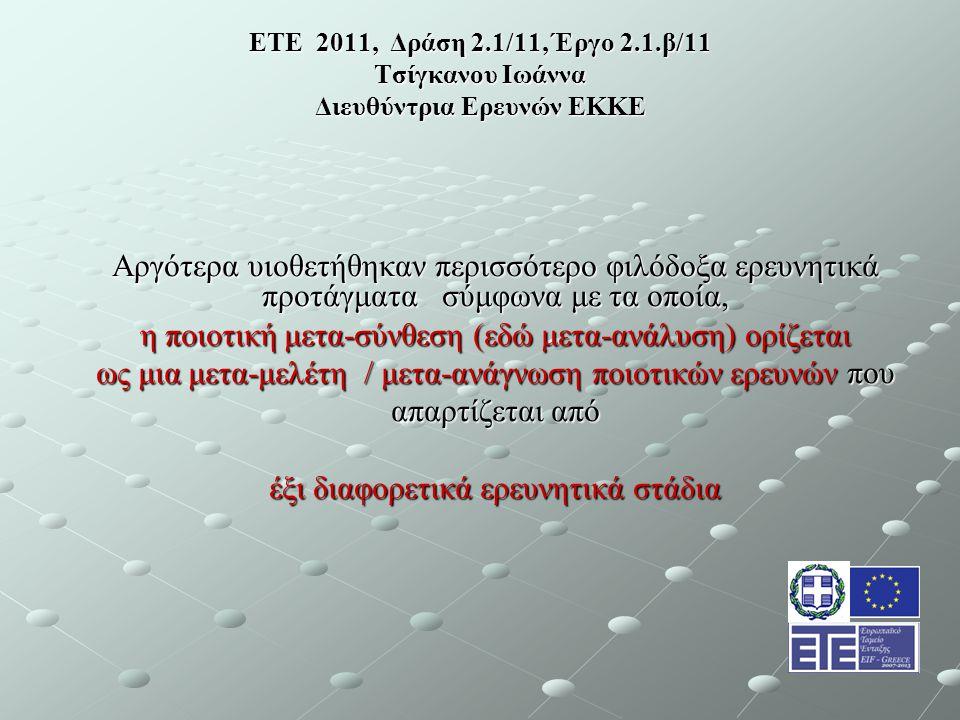 ΕΤΕ 2011, Δράση 2.1/11, Έργο 2.1.β/11 Τσίγκανου Ιωάννα Διευθύντρια Ερευνών ΕΚΚΕ Αργότερα υιοθετήθηκαν περισσότερο φιλόδοξα ερευνητικά προτάγματα σύμφωνα με τα οποία, η ποιοτική μετα-σύνθεση (εδώ μετα-ανάλυση) ορίζεται ως μια μετα-μελέτη / μετα-ανάγνωση ποιοτικών ερευνών που απαρτίζεται από έξι διαφορετικά ερευνητικά στάδια