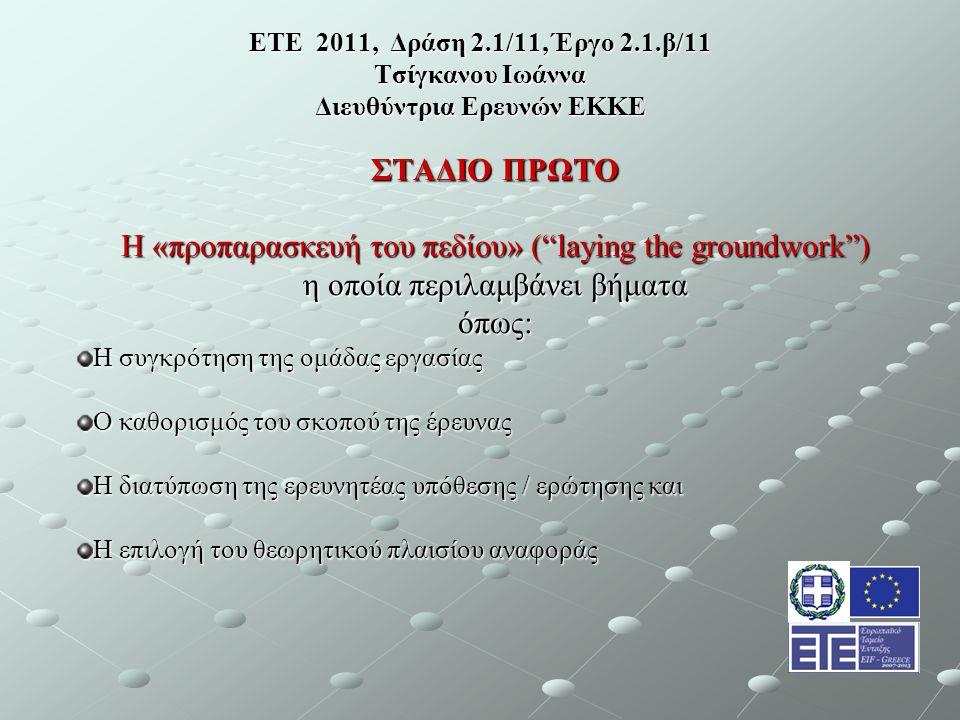 ΕΤΕ 2011, Δράση 2.1/11, Έργο 2.1.β/11 Τσίγκανου Ιωάννα Διευθύντρια Ερευνών ΕΚΚΕ ΣΤΑΔΙΟ ΠΡΩΤΟ Η «προπαρασκευή του πεδίου» ( laying the groundwork ) η οποία περιλαμβάνει βήματα όπως: Η συγκρότηση της ομάδας εργασίας Ο καθορισμός του σκοπού της έρευνας Η διατύπωση της ερευνητέας υπόθεσης / ερώτησης και Η επιλογή του θεωρητικού πλαισίου αναφοράς