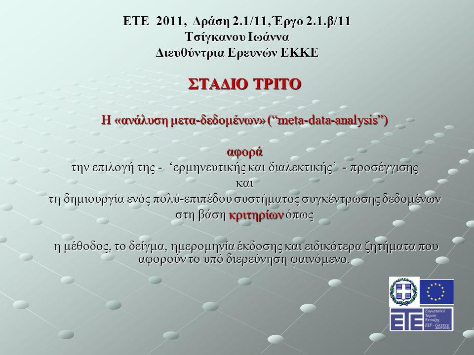 ΕΤΕ 2011, Δράση 2.1/11, Έργο 2.1.β/11 Τσίγκανου Ιωάννα Διευθύντρια Ερευνών ΕΚΚΕ ΣΤΑΔΙΟ ΤΡΙΤΟ Η «ανάλυση μετα-δεδομένων» ( meta-data-analysis ) αφορά την επιλογή της - 'ερμηνευτικής και διαλεκτικής' - προσέγγισης και τη δημιουργία ενός πολύ-επιπέδου συστήματος συγκέντρωσης δεδομένων στη βάση κριτηρίων όπως η μέθοδος, το δείγμα, ημερομηνία έκδοσης και ειδικότερα ζητήματα που αφορούν το υπό διερεύνηση φαινόμενο.