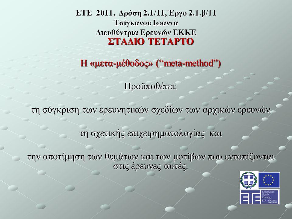 ΕΤΕ 2011, Δράση 2.1/11, Έργο 2.1.β/11 Τσίγκανου Ιωάννα Διευθύντρια Ερευνών ΕΚΚΕ ΣΤΑΔΙΟ ΤΕΤΑΡΤΟ Η «μετα-μέθοδος» ( meta-method ) Προϋποθέτει: τη σύγκριση των ερευνητικών σχεδίων των αρχικών ερευνών τη σχετικής επιχειρηματολογίας και την αποτίμηση των θεμάτων και των μοτίβων που εντοπίζονται στις έρευνες αυτές.