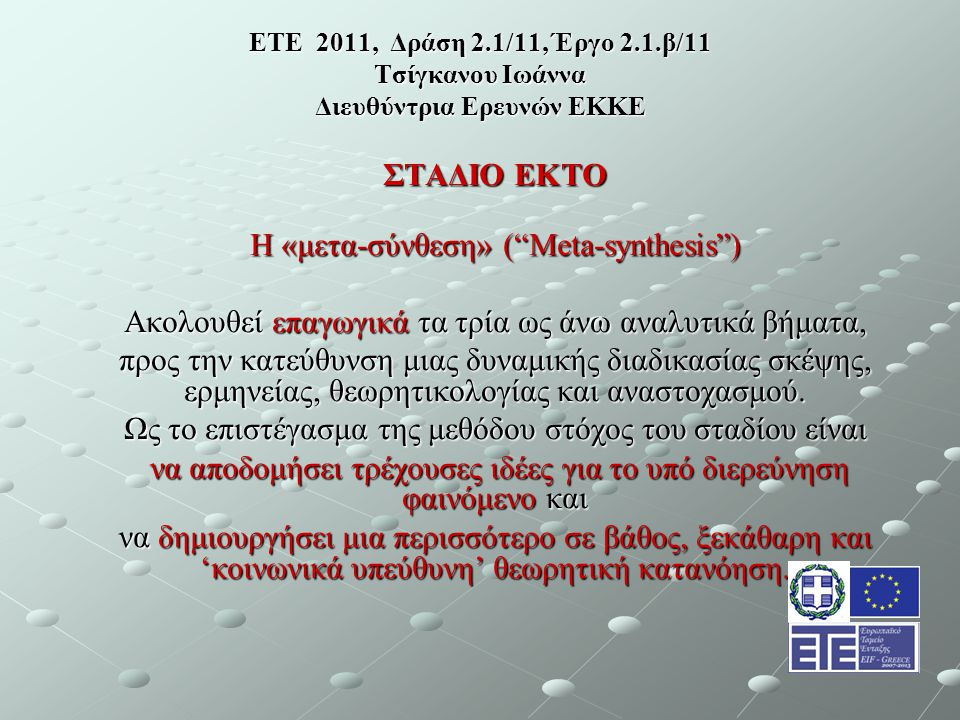 ΕΤΕ 2011, Δράση 2.1/11, Έργο 2.1.β/11 Τσίγκανου Ιωάννα Διευθύντρια Ερευνών ΕΚΚΕ ΣΤΑΔΙΟ ΕΚΤΟ Η «μετα-σύνθεση» ( Meta-synthesis ) Ακολουθεί επαγωγικά τα τρία ως άνω αναλυτικά βήματα, προς την κατεύθυνση μιας δυναμικής διαδικασίας σκέψης, ερμηνείας, θεωρητικολογίας και αναστοχασμού.