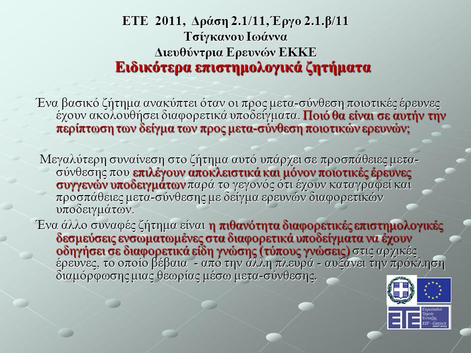 ΕΤΕ 2011, Δράση 2.1/11, Έργο 2.1.β/11 Τσίγκανου Ιωάννα Διευθύντρια Ερευνών ΕΚΚΕ Ειδικότερα επιστημολογικά ζητήματα Ένα βασικό ζήτημα ανακύπτει όταν οι προς μετα-σύνθεση ποιοτικές έρευνες έχουν ακολουθήσει διαφορετικά υποδείγματα.