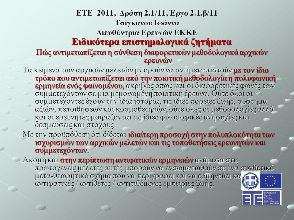 ΕΤΕ 2011, Δράση 2.1/11, Έργο 2.1.β/11 Τσίγκανου Ιωάννα Διευθύντρια Ερευνών ΕΚΚΕ Ειδικότερα επιστημολογικά ζητήματα Πώς αντιμετωπίζεται η σύνθεση διαφορετικών μεθοδολογικά αρχικών ερευνών Τα κείμενα των αρχικών μελετών μπορούν να αντιμετωπιστούν με τον ίδιο τρόπο που αντιμετωπίζεται από την ποιοτική μεθοδολογία η πολυφωνική ερμηνεία ενός φαινομένου, ακριβώς όπως και οι διαφορετικές φωνές των συμμετεχόντων σε μια μεμονωμένη ποιοτική έρευνα.