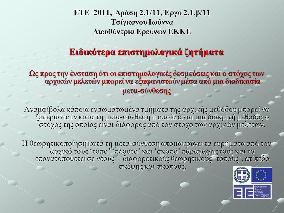 ΕΤΕ 2011, Δράση 2.1/11, Έργο 2.1.β/11 Τσίγκανου Ιωάννα Διευθύντρια Ερευνών ΕΚΚΕ Ειδικότερα επιστημολογικά ζητήματα Ως προς την ένσταση ότι οι επιστημολογικές δεσμεύσεις και ο στόχος των αρχικών μελετών μπορεί να εξαφανιστούν μέσα από μια διαδικασία μετα-σύνθεσης Αναμφίβολα κάποια ενσωματωμένα τμήματα της αρχικής μεθόδου μπορεί να ξεπεραστούν κατά τη μετα-σύνθεση η οποία είναι μια διακριτή μέθοδος ο στόχος της οποίας είναι διάφορος από τον στόχο των αρχικών μελετών.