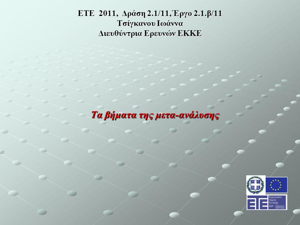 ΕΤΕ 2011, Δράση 2.1/11, Έργο 2.1.β/11 Τσίγκανου Ιωάννα Διευθύντρια Ερευνών ΕΚΚΕ Τα βήματα της μετα-ανάλυσης