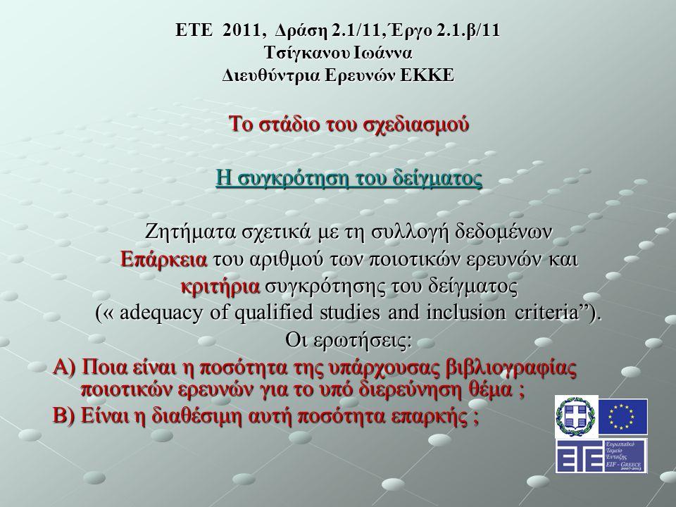 ΕΤΕ 2011, Δράση 2.1/11, Έργο 2.1.β/11 Τσίγκανου Ιωάννα Διευθύντρια Ερευνών ΕΚΚΕ Το στάδιο του σχεδιασμού Η συγκρότηση του δείγματος Ζητήματα σχετικά με τη συλλογή δεδομένων Επάρκεια του αριθμού των ποιοτικών ερευνών και κριτήρια συγκρότησης του δείγματος (« adequacy of qualified studies and inclusion criteria ).