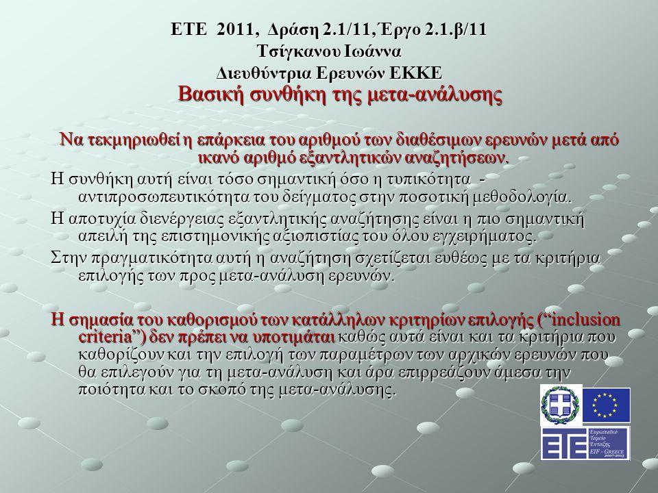 ΕΤΕ 2011, Δράση 2.1/11, Έργο 2.1.β/11 Τσίγκανου Ιωάννα Διευθύντρια Ερευνών ΕΚΚΕ Βασική συνθήκη της μετα-ανάλυσης Να τεκμηριωθεί η επάρκεια του αριθμού των διαθέσιμων ερευνών μετά από ικανό αριθμό εξαντλητικών αναζητήσεων.